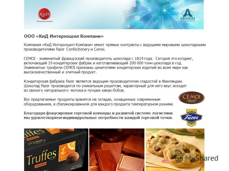 ООО «КиД Интернэшнл Компани» Компания «КиД Интернэшнл Компани» имеет прямые контракты с ведущими мировыми шоколадными производителями Fazer Confectionery и Cemoi. CEMOI - знаменитый французский производитель шоколада с 1814 года. Сегодня это холдинг,