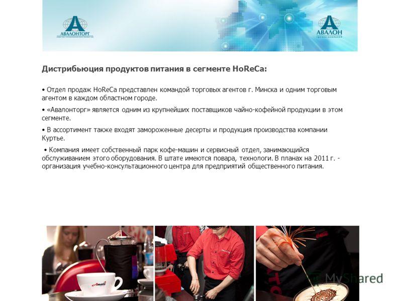 Дистрибьюция продуктов питания в сегменте HoReCa: Отдел продаж HoReCa представлен командой торговых агентов г. Минска и одним торговым агентом в каждом областном городе. «Авалонторг» является одним из крупнейших поставщиков чайно-кофейной продукции в