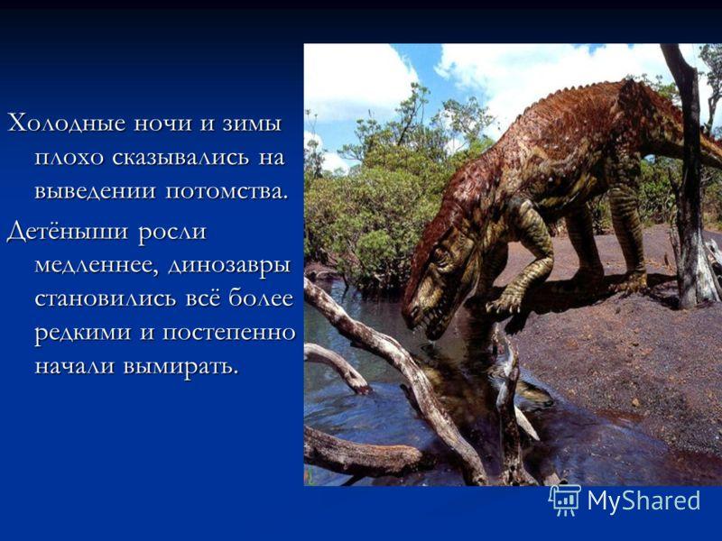 Холодные ночи и зимы плохо сказывались на выведении потомства. Детёныши росли медленнее, динозавры становились всё более редкими и постепенно начали вымирать.
