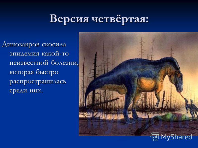 Версия четвёртая: Динозавров скосила эпидемия какой-то неизвестной болезни, которая быстро распространилась среди них.