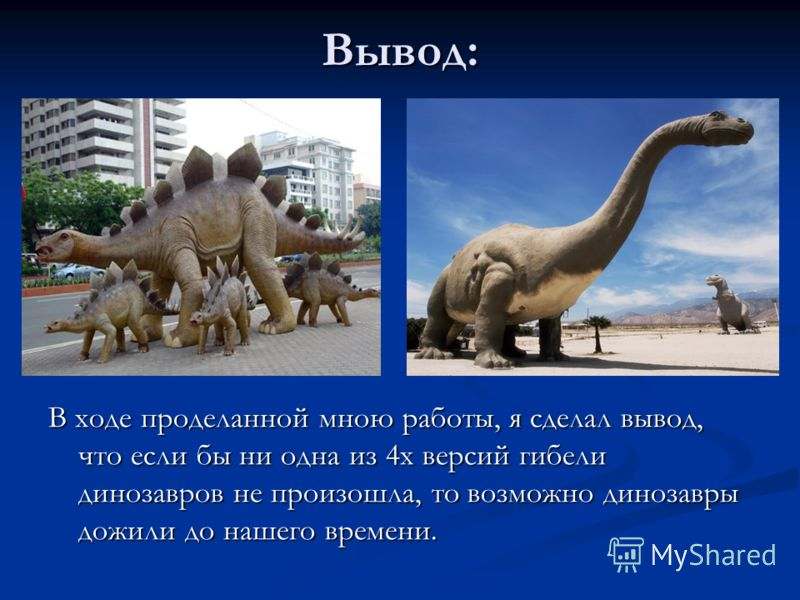 Вывод: В ходе проделанной мною работы, я сделал вывод, что если бы ни одна из 4х версий гибели динозавров не произошла, то возможно динозавры дожили до нашего времени.