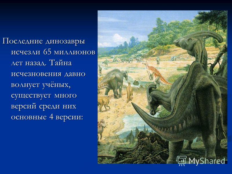 Последние динозавры исчезли 65 миллионов лет назад. Тайна исчезновения давно волнует учёных, существует много версий среди них основные 4 версии: