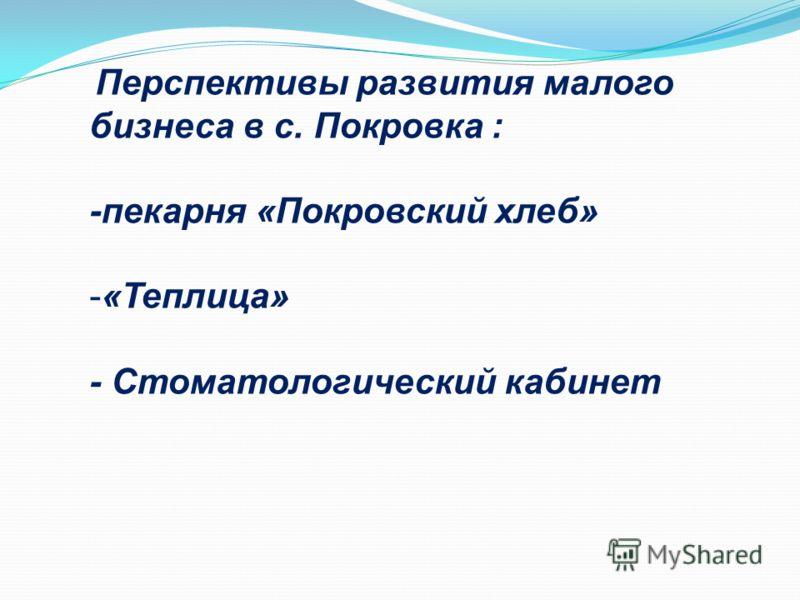 Перспективы развития малого бизнеса в с. Покровка : -пекарня «Покровский хлеб» -«Теплица» - Стоматологический кабинет