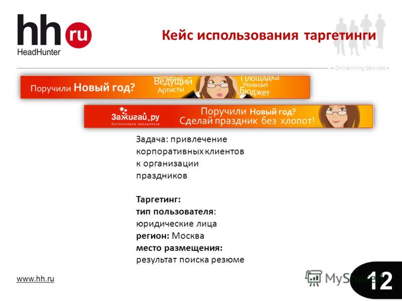 www.hh.ru Online Hiring Services 12 Задача: привлечение корпоративных клиентов к организации праздников Таргетинг: тип пользователя: юридические лица регион: Москва место размещения: результат поиска резюме Кейс использования таргетинги