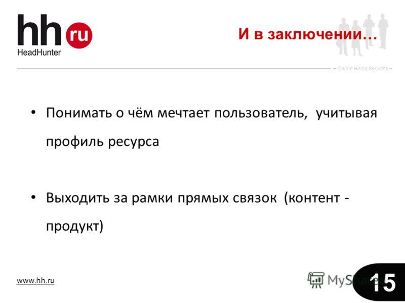 www.hh.ru Online Hiring Services 15 И в заключении… Понимать о чём мечтает пользователь, учитывая профиль ресурса Выходить за рамки прямых связок (контент - продукт)