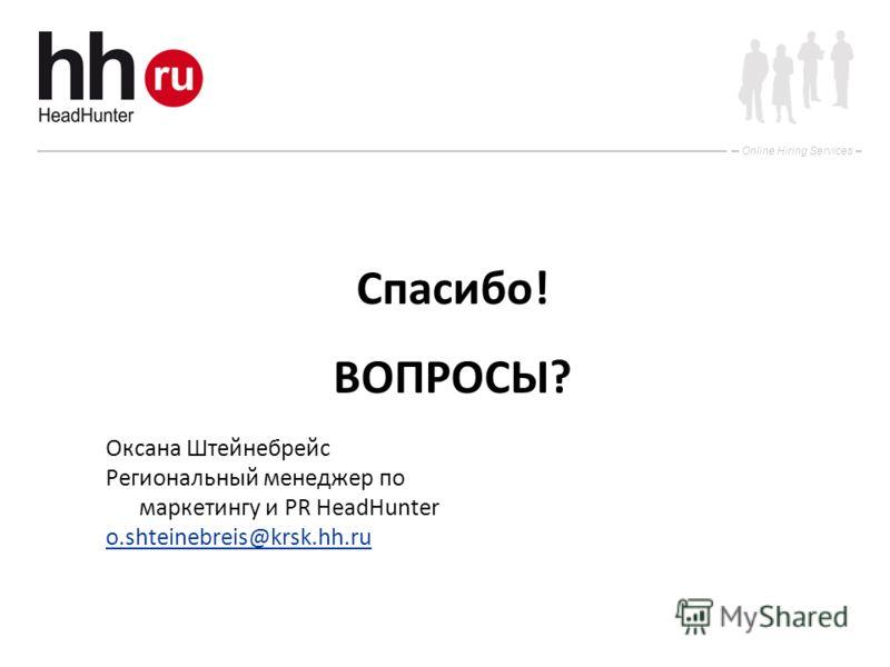 Online Hiring Services Спасибо! ВОПРОСЫ? Оксана Штейнебрейс Региональный менеджер по маркетингу и PR HeadHunter o.shteinebreis@krsk.hh.ru