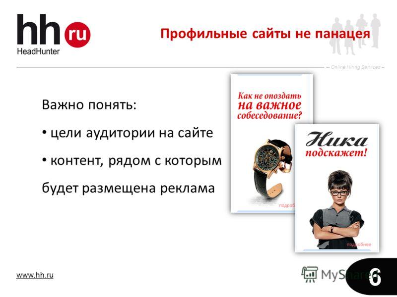 www.hh.ru Online Hiring Services 6 Важно понять: цели аудитории на сайте контент, рядом с которым будет размещена реклама Профильные сайты не панацея