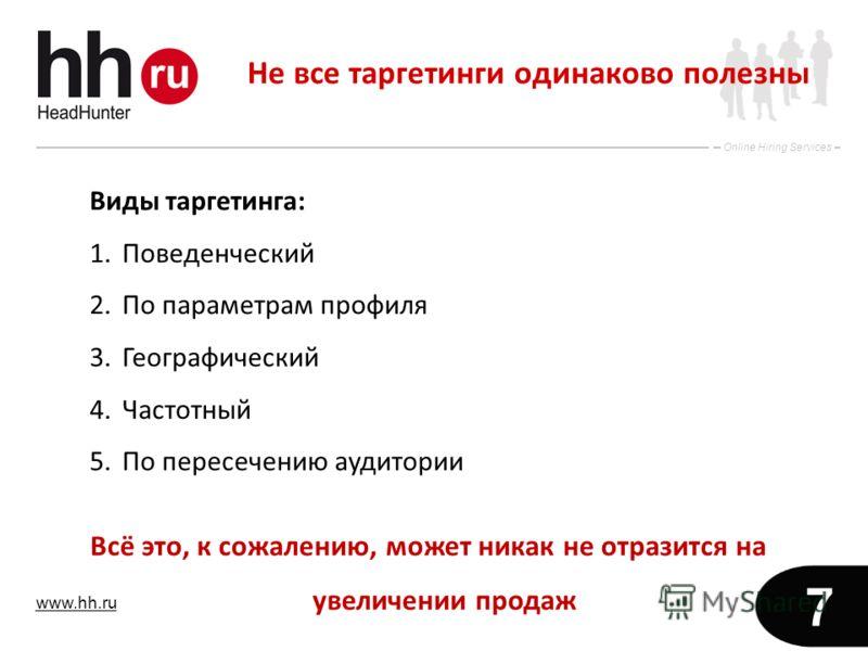 www.hh.ru Online Hiring Services 7 Не все таргетинги одинаково полезны Виды таргетинга: 1.Поведенческий 2.По параметрам профиля 3.Географический 4.Частотный 5.По пересечению аудитории Всё это, к сожалению, может никак не отразится на увеличении прода