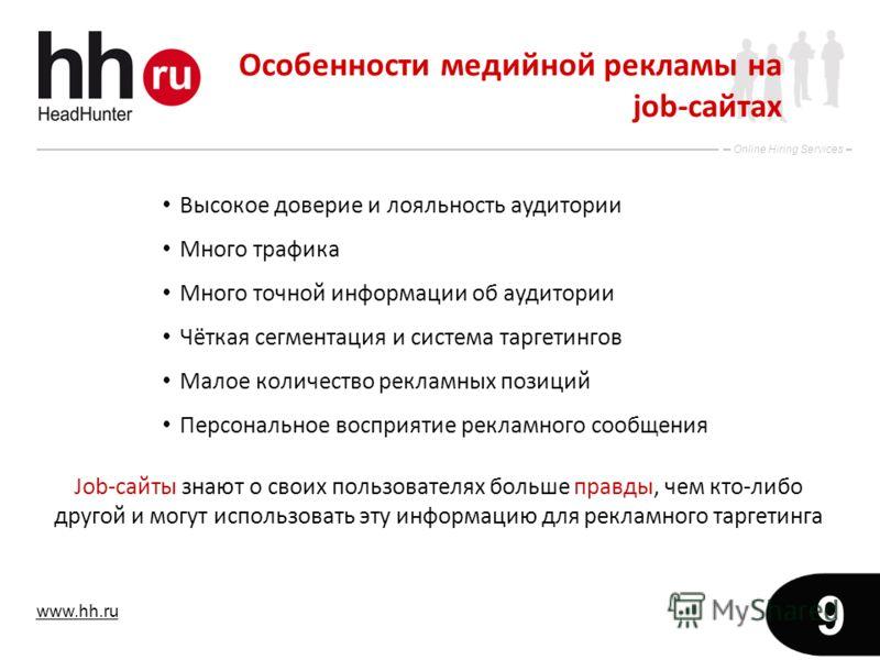 www.hh.ru Online Hiring Services 9 Особенности медийной рекламы на job-сайтах Высокое доверие и лояльность аудитории Много трафика Много точной информации об аудитории Чёткая сегментация и система таргетингов Малое количество рекламных позиций Персон