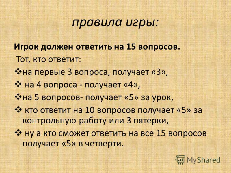 правила игры: Игрок должен ответить на 15 вопросов. Тот, кто ответит: на первые 3 вопроса, получает «3», на 4 вопроса - получает «4», на 5 вопросов- получает «5» за урок, кто ответит на 10 вопросов получает «5» за контрольную работу или 3 пятерки, ну