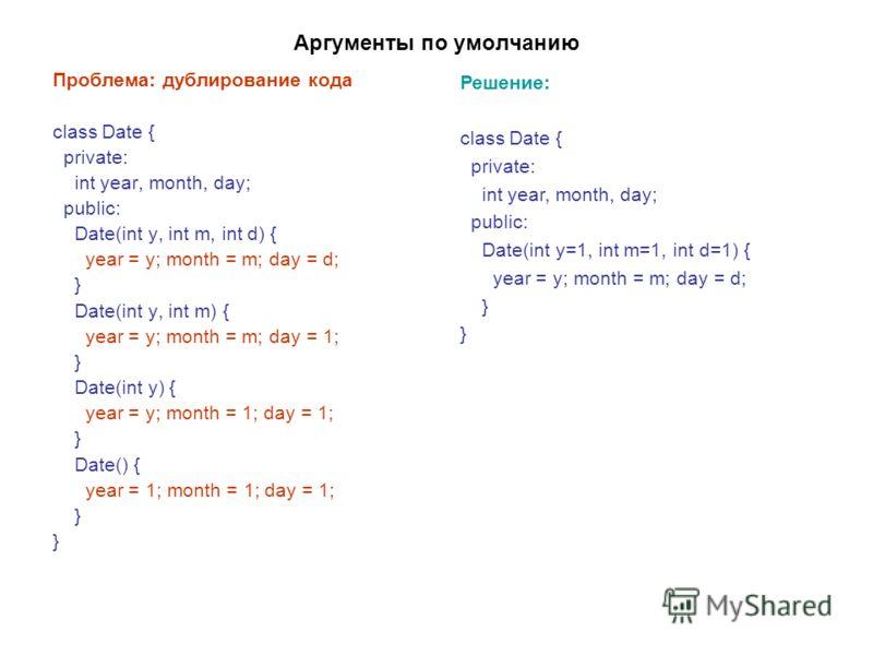 Аргументы по умолчанию Проблема: дублирование кода class Date { private: int year, month, day; public: Date(int y, int m, int d) { year = y; month = m; day = d; } Date(int y, int m) { year = y; month = m; day = 1; } Date(int y) { year = y; month = 1;