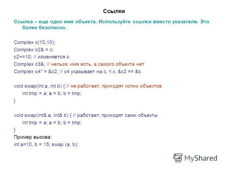 Ссылки Ссылка – еще одно имя объекта. Используйте ссылки вместо указателя. Это более безопасно. Complex c(10,10); Complex c2& = c; c2+=10; // изменяется c Complex c3&; // нельзя, имя есть, а самого объекта нет Complex c4* = &c2; // c4 указывает на с,