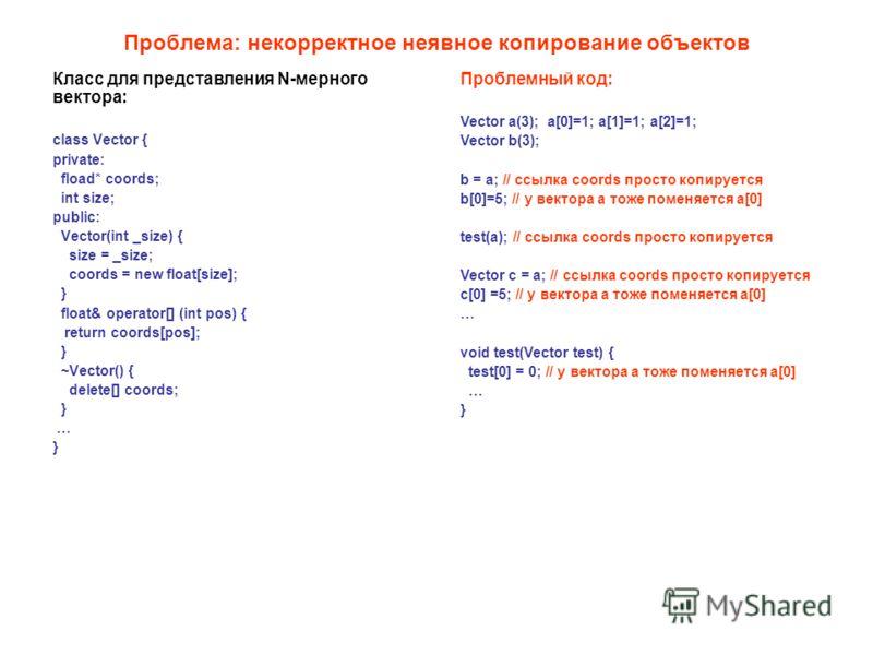 Проблема: некорректное неявное копирование объектов Класс для представления N-мерного вектора: class Vector { private: fload* coords; int size; public: Vector(int _size) { size = _size; coords = new float[size]; } float& operator[] (int pos) { return