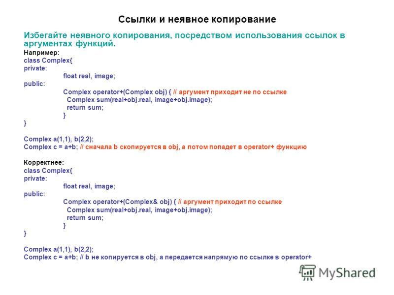 Ссылки и неявное копирование Избегайте неявного копирования, посредством использования ссылок в аргументах функций. Например: class Complex{ private: float real, image; public: Complex operator+(Complex obj) { // аргумент приходит не по ссылке Comple