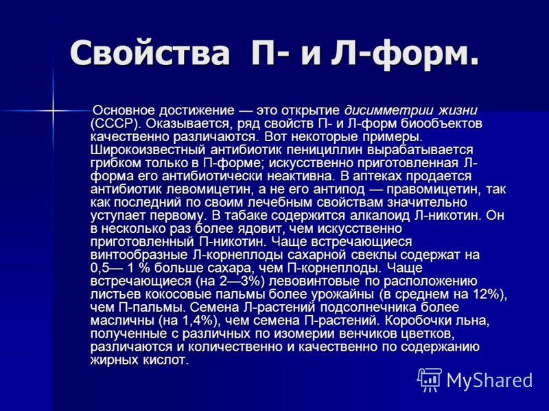 Свойства П- и Л-форм. Основное достижение это открытие дисимметрии жизни (СССР). Оказывается, ряд свойств П- и Л-форм биообъектов качественно различаются. Вот некоторые примеры. Широкоизвестный антибиотик пенициллин вырабатывается грибком только в П-