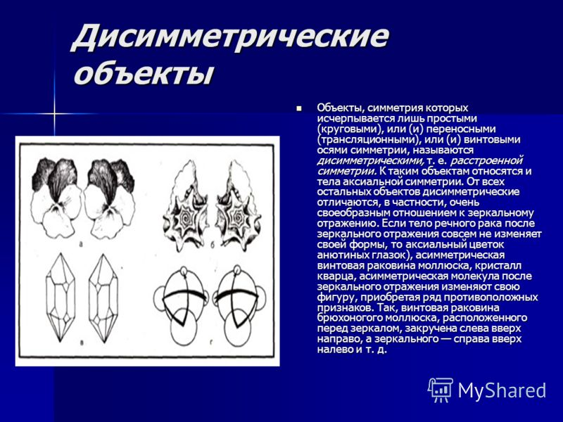 Дисимметрические объекты Объекты, симметрия которых исчерпывается лишь простыми (круговыми), или (и) переносными (трансляционными), или (и) винтовыми осями симметрии, называются дисимметрическими, т. е. расстроенной симметрии. К таким объектам относя