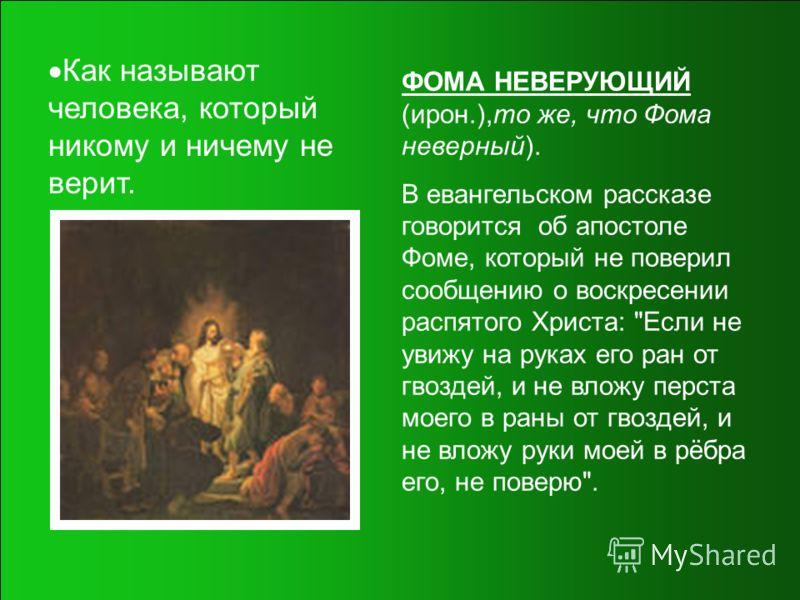 Как называют человека, который никому и ничему не верит. ФОМА НЕВЕРУЮЩИЙ (ирон.),то же, что Фома неверный). В евангельском рассказе говорится об апостоле Фоме, который не поверил сообщению о воскресении распятого Христа: