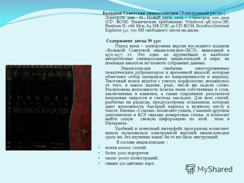 Большая Советская энциклопедия [Электронный ресурс]. - Электрон. дан.- М.: Новый диск, 2003 - 1 электрон. опт. диск (CD -ROM) Технические требования: Windows 98/2000/XP, Pentium II- 266 Мгц, 64 МБ ОЗУ, 4х CD-ROM, 800x600,Internet Explorer 5.0, 700 Мб