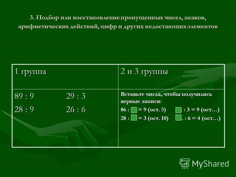 3. Подбор или восстановление пропущенных чисел, знаков, арифметических действий, цифр и других недостающих элементов 1 группа 2 и 3 группы 89 : 9 29 : 3 28 : 9 26 : 6 Вставьте числа, чтобы получились верные записи: 86 : … = 9 (ост. 5) … : 3 = 9 (ост…