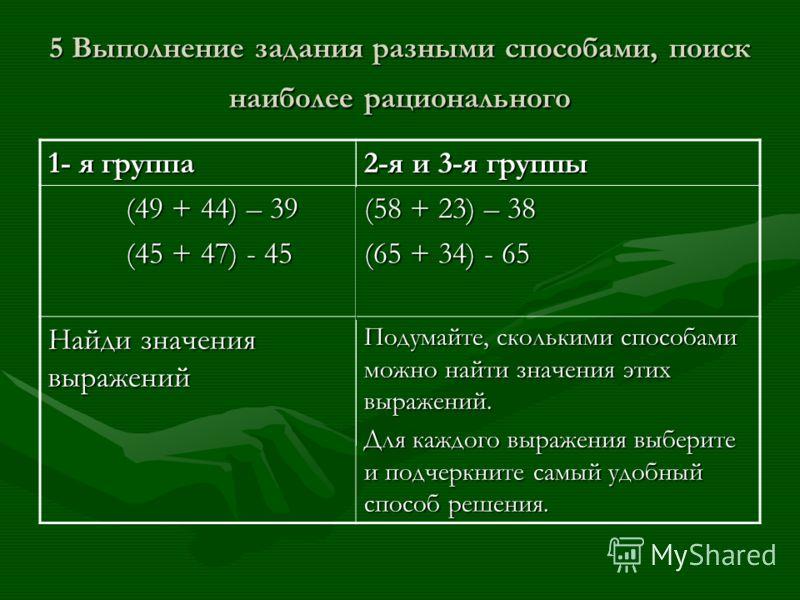 5 Выполнение задания разными способами, поиск наиболее рационального 1- я группа 2-я и 3-я группы (49 + 44) – 39 (49 + 44) – 39 (45 + 47) - 45 (45 + 47) - 45 (58 + 23) – 38 (65 + 34) - 65 Найди значения выражений Подумайте, сколькими способами можно