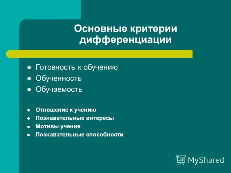 Основные критерии дифференциации Готовность к обучению Обученность Обучаемость Отношение к учению Познавательные интересы Мотивы учения Познавательные способности