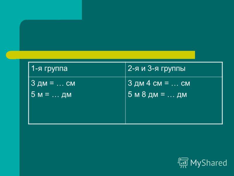 1-я группа2-я и 3-я группы 3 дм = … см 5 м = … дм 3 дм 4 см = … см 5 м 8 дм = … дм