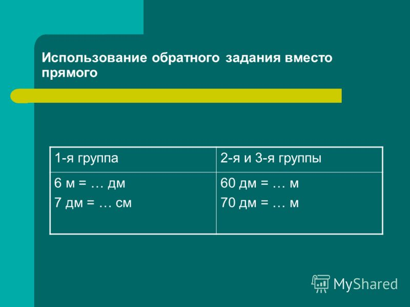 Использование обратного задания вместо прямого 1-я группа2-я и 3-я группы 6 м = … дм 7 дм = … см 60 дм = … м 70 дм = … м