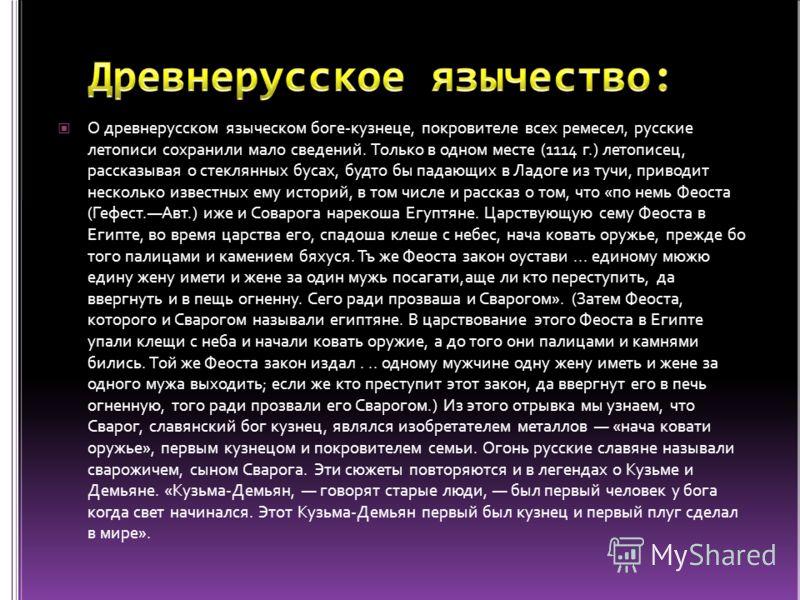 О древнерусском языческом боге-кузнеце, покровителе всех ремесел, русские летописи сохранили мало сведений. Только в одном месте (1114 г.) летописец, рассказывая о стеклянных бусах, будто бы падающих в Ладоге из тучи, приводит несколько известных ему