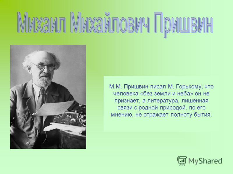 М.М. Пришвин писал М. Горькому, что человека «без земли и неба» он не признает, а литература, лишенная связи с родной природой, по его мнению, не отражает полноту бытия.