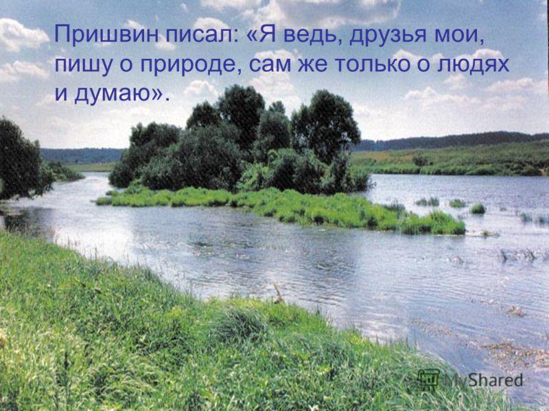 Пришвин писал: «Я ведь, друзья мои, пишу о природе, сам же только о людях и думаю».