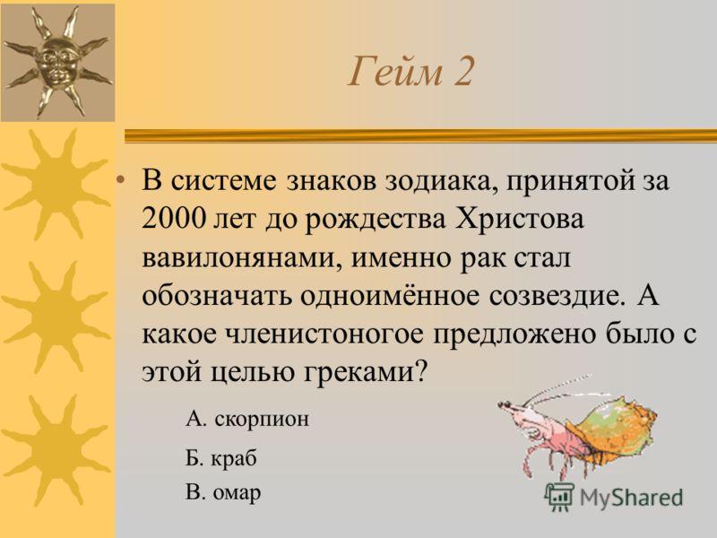 Гейм 2 В системе знаков зодиака, принятой за 2000 лет до рождества Христова вавилонянами, именно рак стал обозначать одноимённое созвездие. А какое членистоногое предложено было с этой целью греками? А. скорпион Б. краб В. омар