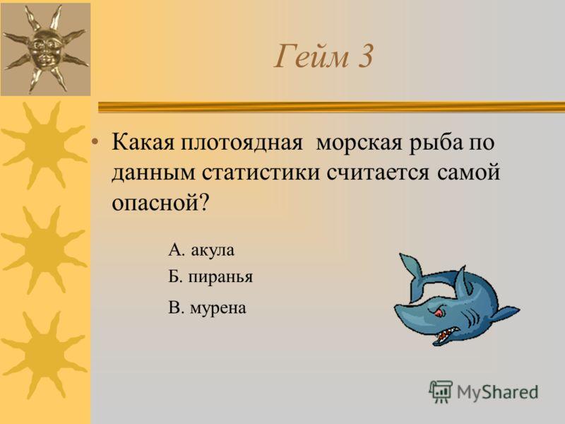 Гейм 3 Какая плотоядная морская рыба по данным статистики считается самой опасной? А. акула Б. пиранья В. мурена
