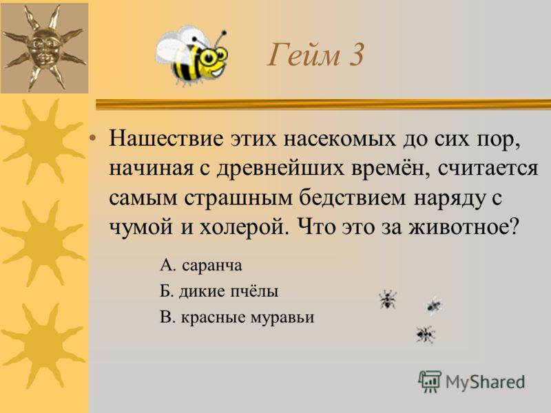 Гейм 3 Нашествие этих насекомых до сих пор, начиная с древнейших времён, считается самым страшным бедствием наряду с чумой и холерой. Что это за животное? А. саранча Б. дикие пчёлы В. красные муравьи
