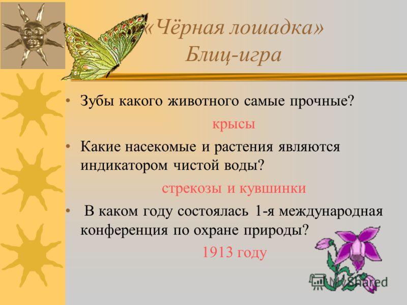 «Чёрная лошадка» Блиц-игра Зубы какого животного самые прочные? крысы Какие насекомые и растения являются индикатором чистой воды? стрекозы и кувшинки В каком году состоялась 1-я международная конференция по охране природы? 1913 году