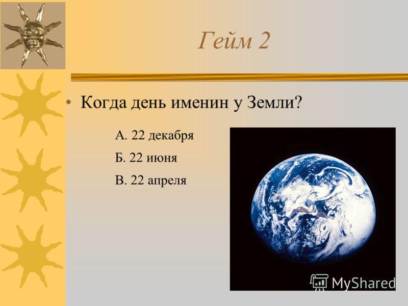 Гейм 2 Когда день именин у Земли? А. 22 декабря Б. 22 июня В. 22 апреля
