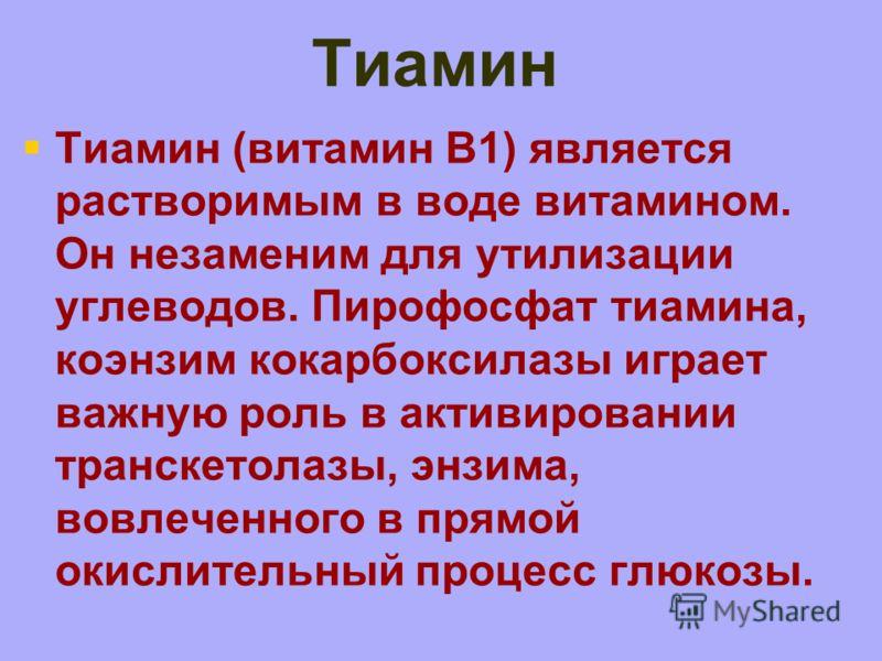 Тиамин Тиамин (витамин B1) является растворимым в воде витамином. Он незаменим для утилизации углеводов. Пирофосфат тиамина, коэнзим кокарбоксилазы играет важную роль в активировании транскетолазы, энзима, вовлеченного в прямой окислительный процесс