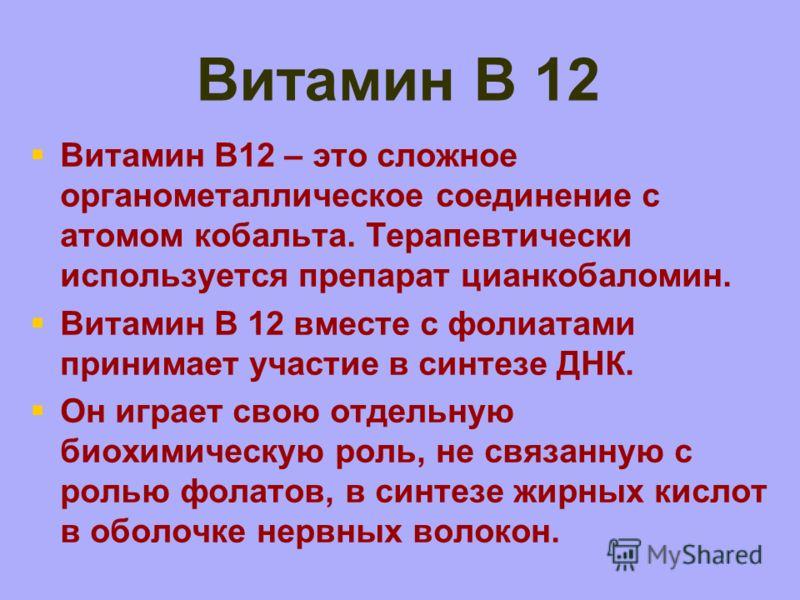 Витамин В 12 Витамин B12 – это сложное органометаллическое соединение с атомом кобальта. Терапевтически используется препарат цианкобаломин. Витамин B 12 вместе с фолиатами принимает участие в синтезе ДНК. Он играет свою отдельную биохимическую роль,