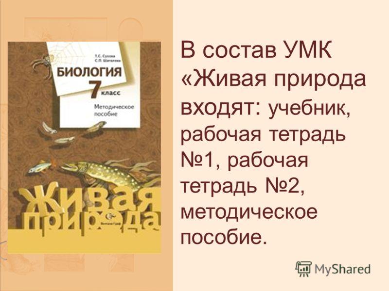 В состав УМК «Живая природа входят: учебник, рабочая тетрадь 1, рабочая тетрадь 2, методическое пособие.