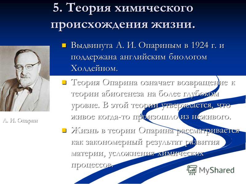 5. Теория химического происхождения жизни. Выдвинута А. И. Опариным в 1924 г. и поддержана английским биологом Холдейном. Выдвинута А. И. Опариным в 1924 г. и поддержана английским биологом Холдейном. Теория Опарина означает возвращение к теории абио
