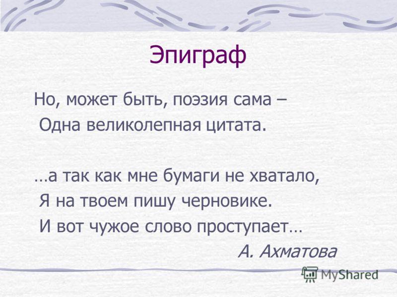 Эпиграф Но, может быть, поэзия сама – Одна великолепная цитата. …а так как мне бумаги не хватало, Я на твоем пишу черновике. И вот чужое слово проступает… А. Ахматова