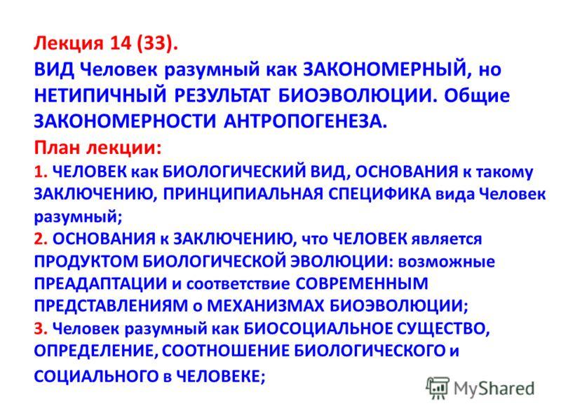 Лекция 14 (33). ВИД Человек разумный как ЗАКОНОМЕРНЫЙ, но НЕТИПИЧНЫЙ РЕЗУЛЬТАТ БИОЭВОЛЮЦИИ. Общие ЗАКОНОМЕРНОСТИ АНТРОПОГЕНЕЗА. План лекции: 1. ЧЕЛОВЕК как БИОЛОГИЧЕСКИЙ ВИД, ОСНОВАНИЯ к такому ЗАКЛЮЧЕНИЮ, ПРИНЦИПИАЛЬНАЯ СПЕЦИФИКА вида Человек разумн