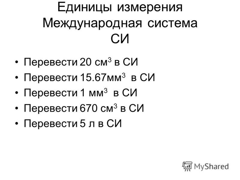 Единицы измерения Международная система СИ Перевести 20 см 3 в СИ Перевести 15.67мм 3 в СИ Перевести 1 мм 3 в СИ Перевести 670 см 3 в СИ Перевести 5 л в СИ