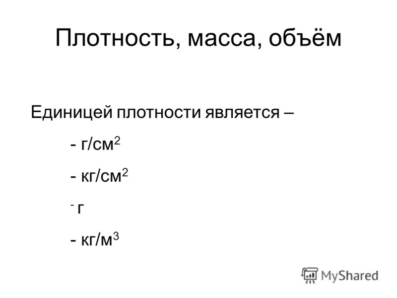 Плотность, масса, объём Единицей плотности является – - г/см 2 - кг/см 2 - г - кг/м 3