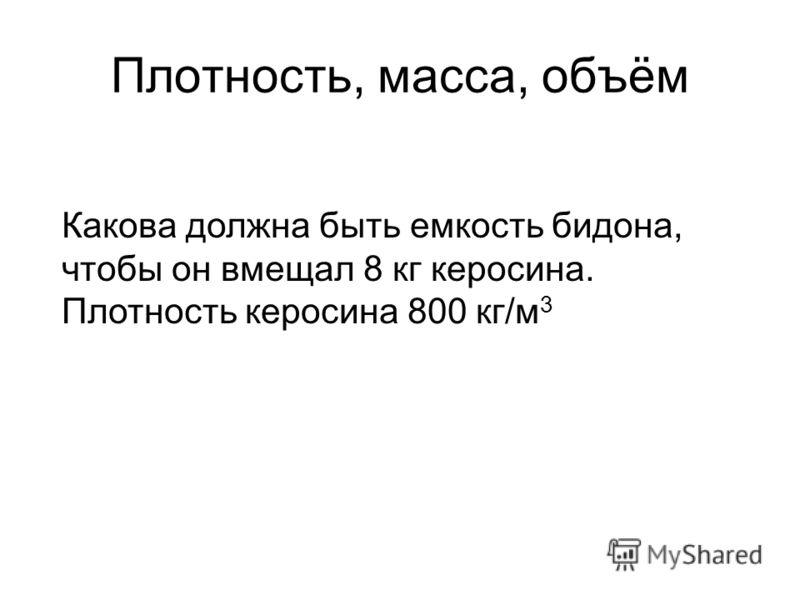 Плотность, масса, объём Какова должна быть емкость бидона, чтобы он вмещал 8 кг керосина. Плотность керосина 800 кг/м 3
