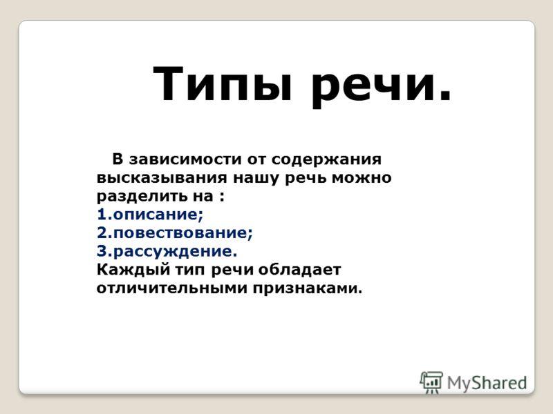 Типы речи. В зависимости от содержания высказывания нашу речь можно разделить на : 1.описание; 2.повествование; 3.рассуждение. Каждый тип речи обладает отличительными признака ми.