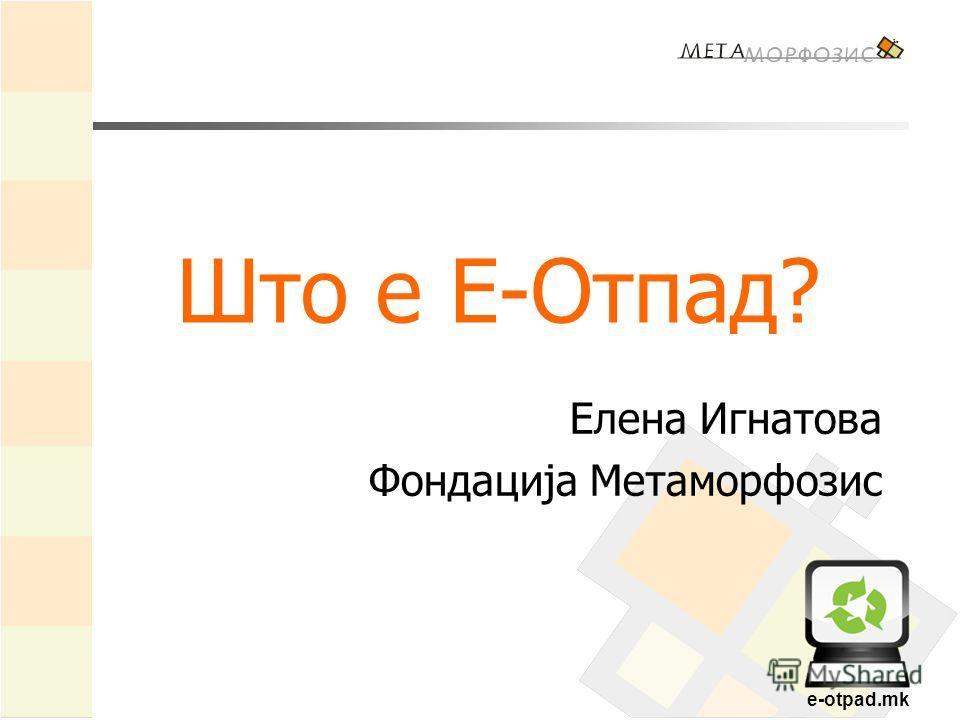 e-otpad.mk Што е Е-Отпад? Елена Игнатова Фондација Метаморфозис