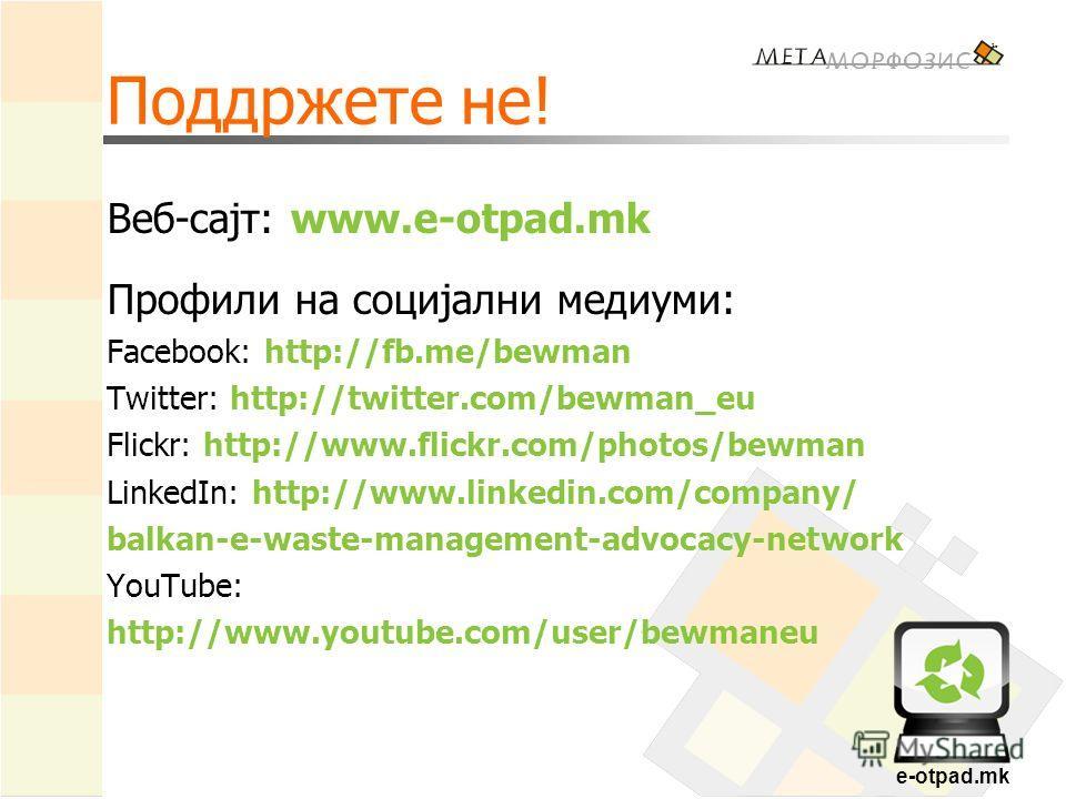 e-otpad.mk Поддржете не! Веб-сајт: www.e-otpad.mk Профили на социјални медиуми: Facebook: http://fb.me/bewman Twitter: http://twitter.com/bewman_eu Flickr: http://www.flickr.com/photos/bewman LinkedIn: http://www.linkedin.com/company/ balkan-e-waste-