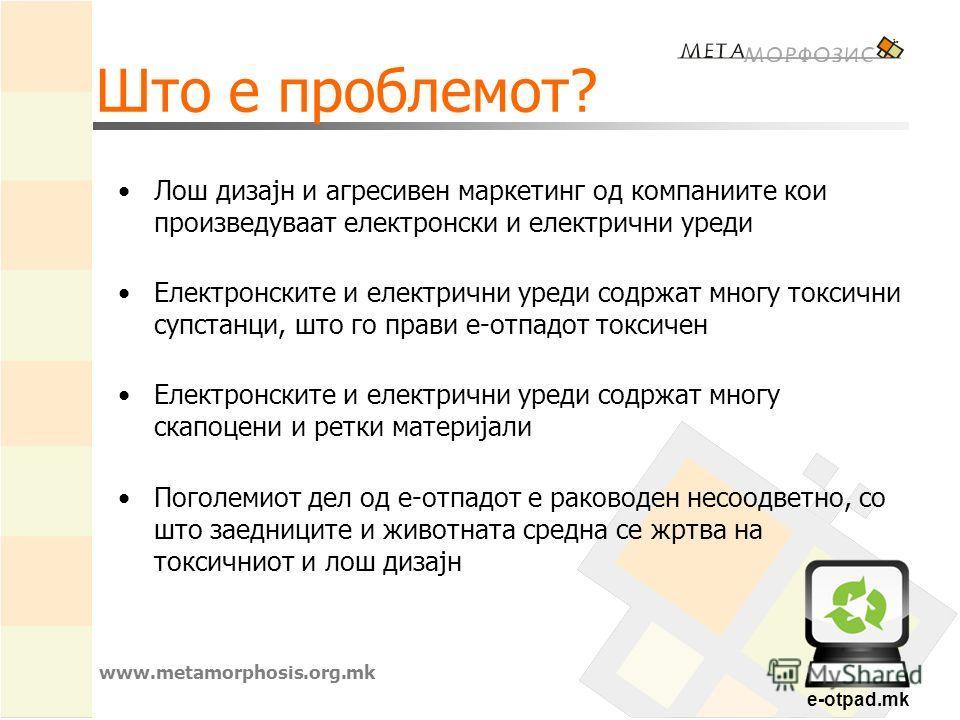 e-otpad.mk Што е проблемот? Лош дизајн и агресивен маркетинг од компаниите кои произведуваат електронски и електрични уреди Електронските и електрични уреди содржат многу токсични супстанци, што го прави е-отпадот токсичен Електронските и електрични