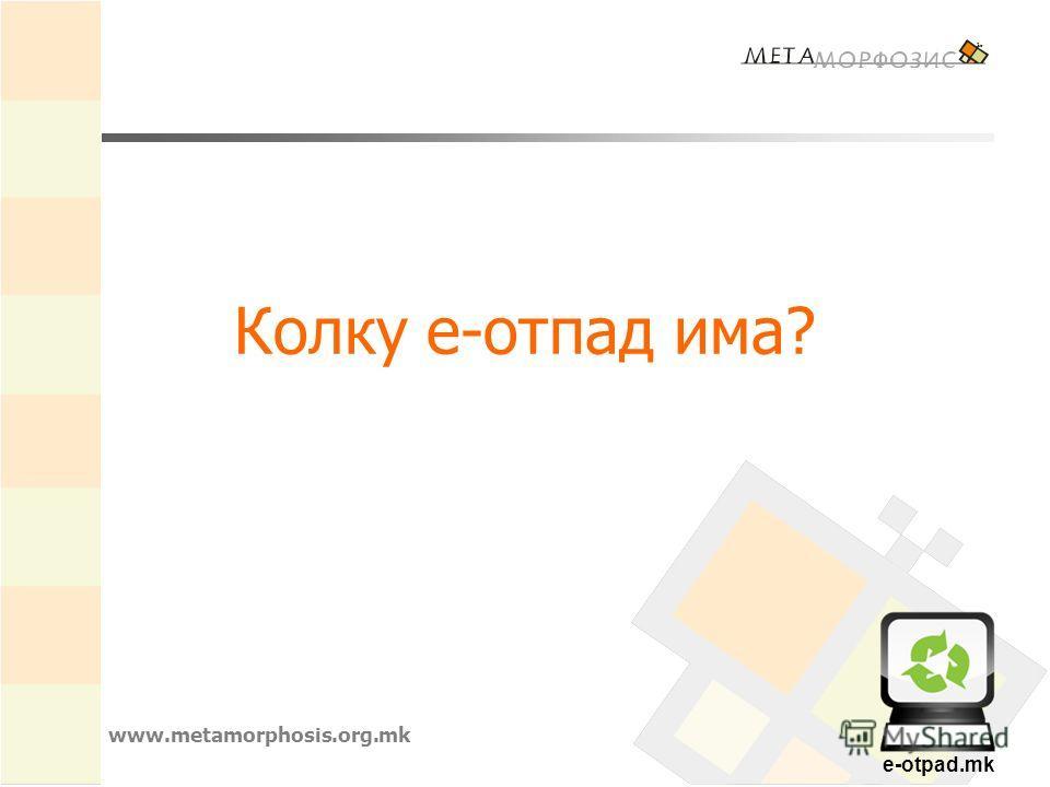 e-otpad.mk Колку е-отпад има? www.metamorphosis.org.mk