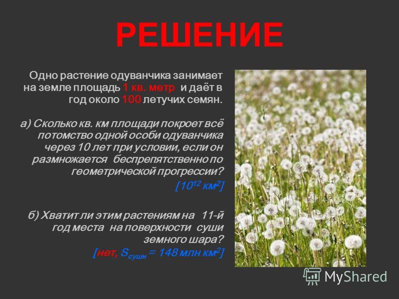 РЕШЕНИЕ Одно растение одуванчика занимает на земле площадь 1 кв. метр и даёт в год около 100 летучих семян. а) Сколько кв. км площади покроет всё потомство одной особи одуванчика через 10 лет при условии, если он размножается беспрепятственно по геом